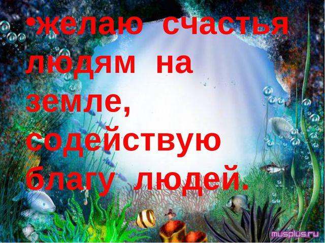 желаю счастья людям на земле, содействую благу людей.