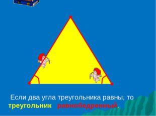 Если два угла треугольника равны, то треугольник равнобедренный.