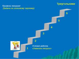 Треугольники 1 3 2 4 5 6 Устная работа «Знатоки теории» Примени теорию! (Зада