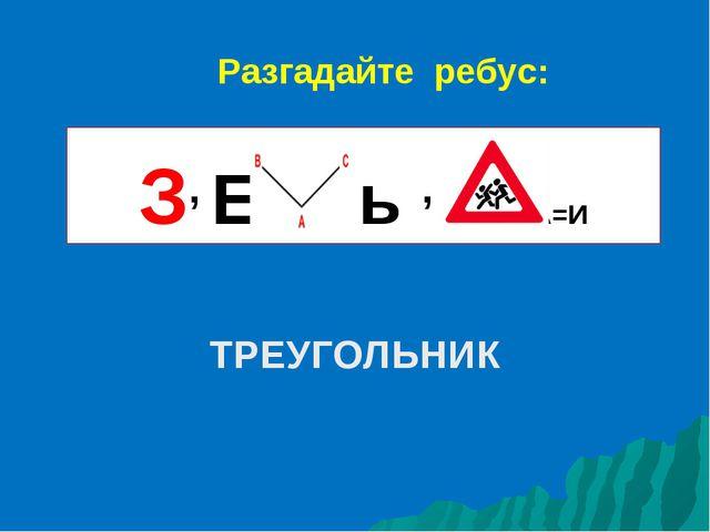 ТРЕУГОЛЬНИК З, Е ь , А=И Разгадайте ребус: