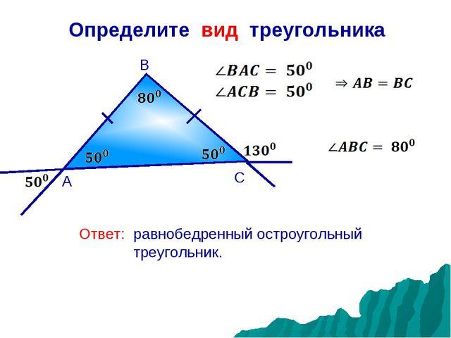 Определите вид треугольника А В С Ответ: равнобедренный остроугольный треугол...