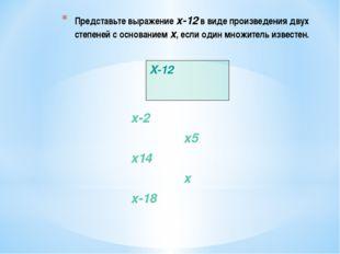 Представьте выражение x-12 в виде произведения двух степеней с основанием x,