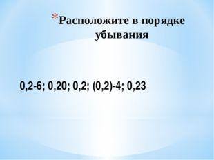 Расположите в порядке убывания 0,2-6; 0,20; 0,2; (0,2)-4; 0,23