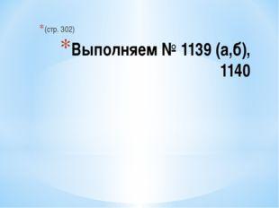 Выполняем № 1139 (а,б), 1140 (стр. 302)