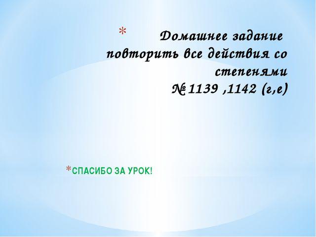 Домашнее задание повторить все действия со степенями № 1139 ,1142 (г,е) СПАСИ...