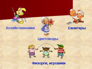 Хозяйственники Санитары Цветоводы Физорги, игровики
