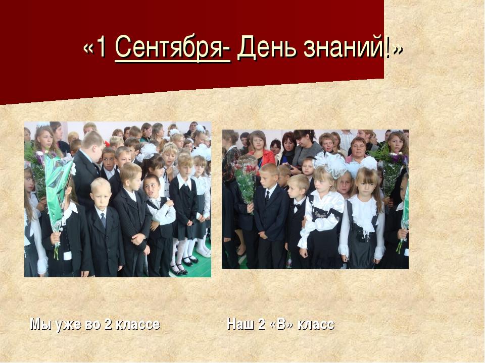 «1 Сентября- День знаний!» Мы уже во 2 классе Наш 2 «В» класс