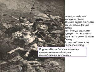 Каталаун шайқасы Иордан мәліметі: 165 мың адам қаза тапты. Бір күн бұрын 15 м
