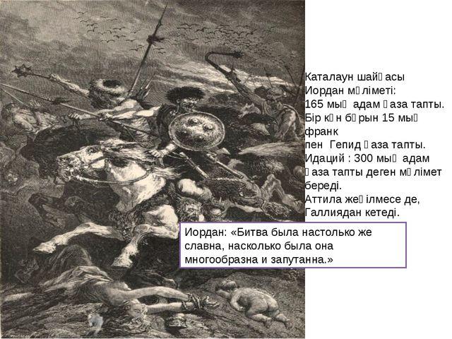 Каталаун шайқасы Иордан мәліметі: 165 мың адам қаза тапты. Бір күн бұрын 15 м...