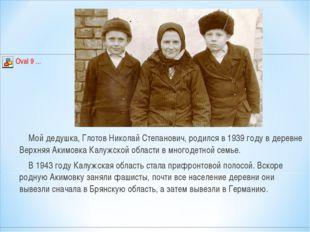 Мой дедушка, Глотов Николай Степанович, родился в 1939 году в деревне Верхня