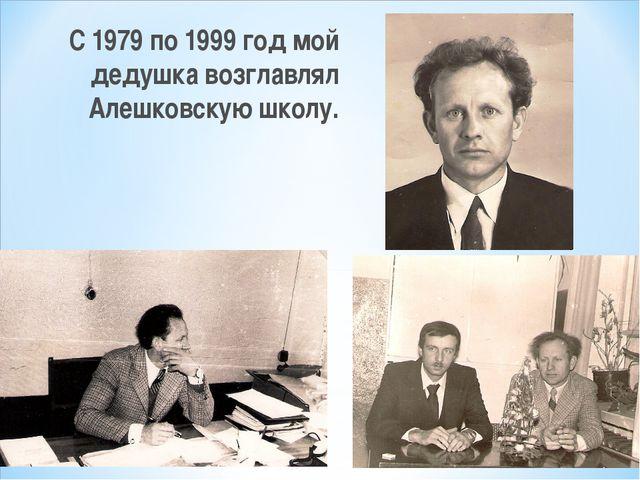 С 1979 по 1999 год мой дедушка возглавлял Алешковскую школу.