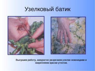 Узелковый батик Высушив работу, аккуратно разрезаем узелки ножницами и закреп