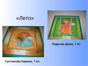 «Лето» Султанова Карина, 7 кл. Ледрова Даша, 7 кл