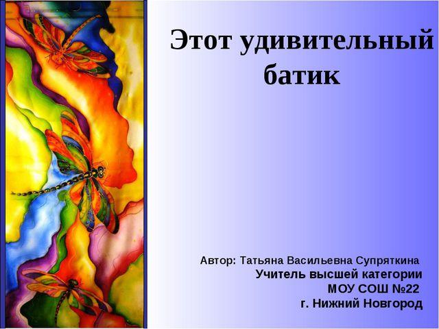 Этот удивительный батик Автор: Татьяна Васильевна Супряткина Учитель высшей...