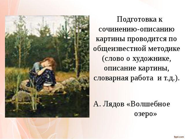 Подготовка к сочинению-описанию картины проводится по общеизвестной методике...