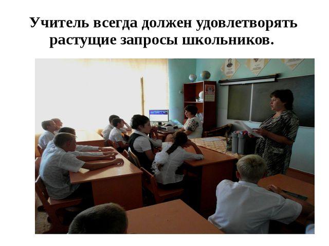 Учитель всегда должен удовлетворять растущие запросы школьников.