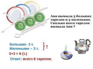 Больших- 3 т. Маленьких – 3 т. ? 3+3 = 6 (т.) Ответ: всего 6 тарелок.