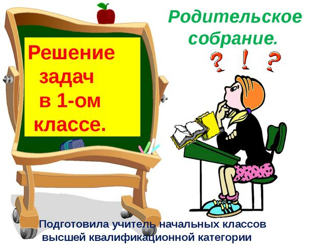 Решение задач в 1-ом классе. Родительское собрание. Подготовила учитель начал...