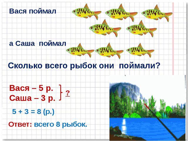 Вася поймал а Саша поймал Сколько всего рыбок они поймали? Вася – 5 р. Саша –...