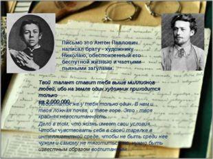 Письмо это Антон Павлович написал брату - художнику Николаю, обеспокоенный ег