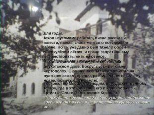 Шли годы. Чехов неутомимо работал, писал рассказы, повести, пьесы, снова мечт