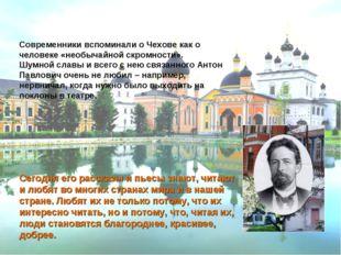 Современники вспоминали о Чехове как о человеке «необычайной скромности».