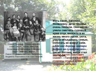 Мать свою, Евгению Яковлевну, дети Чеховы очень любили. Она как-то умела смя