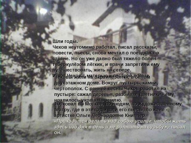 Шли годы. Чехов неутомимо работал, писал рассказы, повести, пьесы, снова мечт...