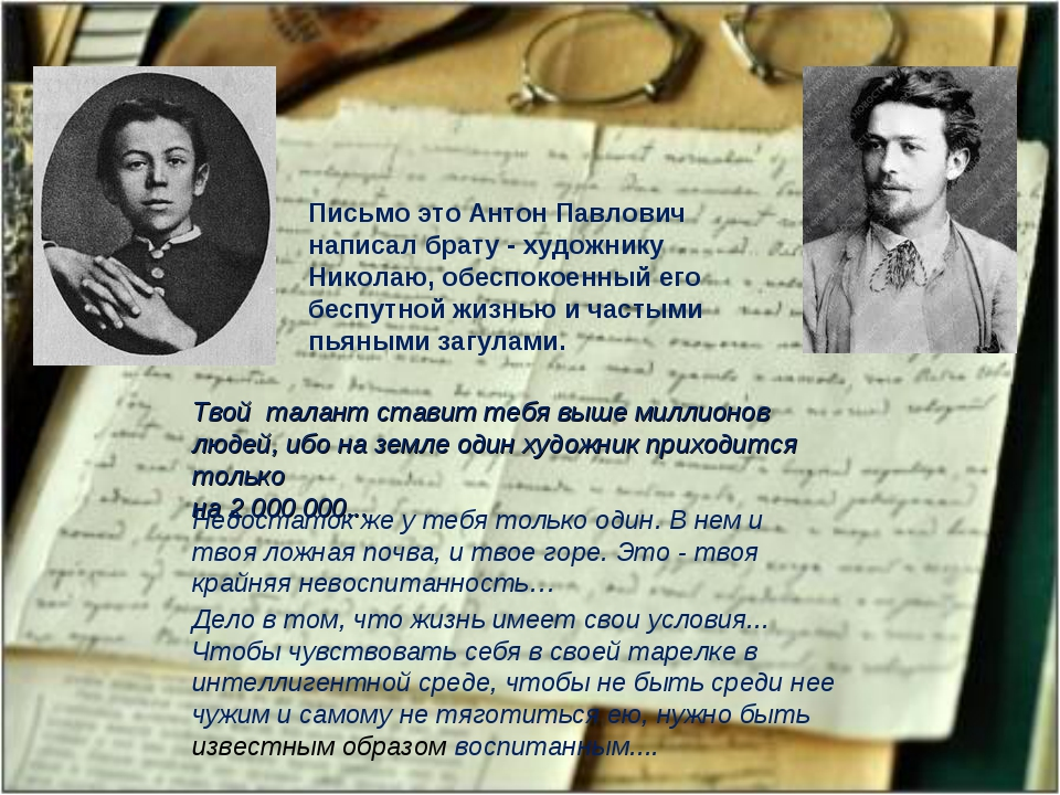 Письмо это Антон Павлович написал брату - художнику Николаю, обеспокоенный ег...
