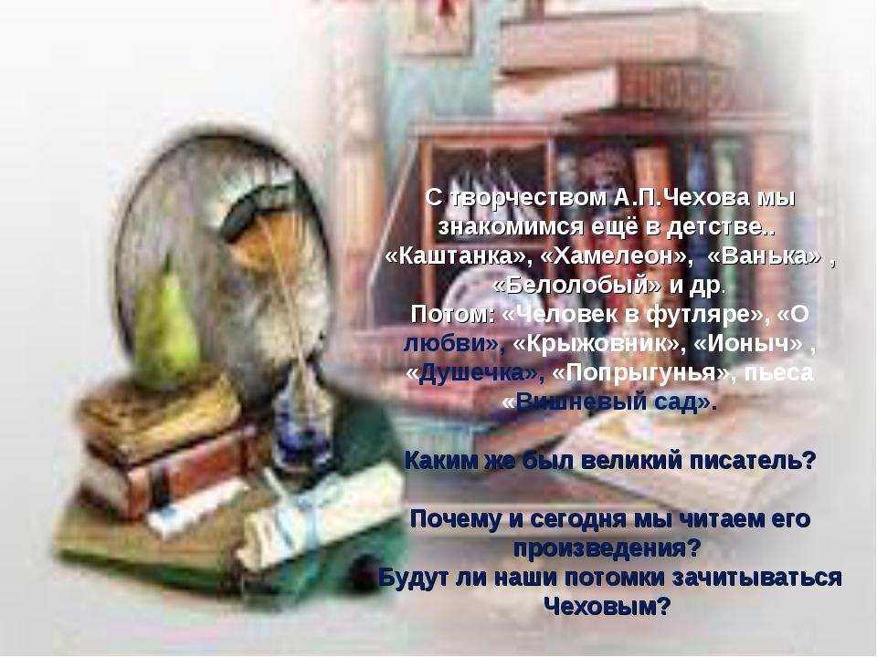 С творчеством А.П.Чехова мы знакомимся ещё в детстве.. «Каштанка», «Хамелеон»...