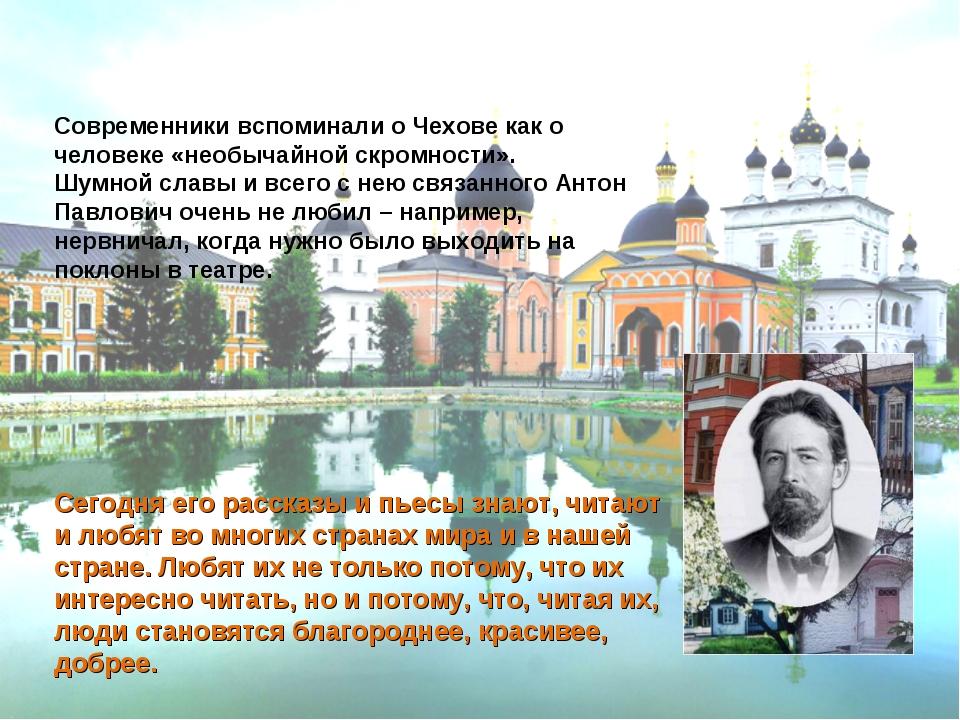 Современники вспоминали о Чехове как о человеке «необычайной скромности»....