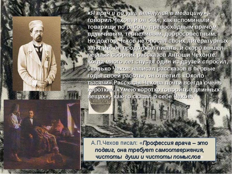 «Я врач и по уши втянулся в медицину»,- говорил Чехов, и он был, как вспомина...