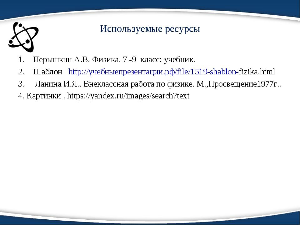 Используемые ресурсы Перышкин А.В. Физика. 7 -9 класс: учебник. Шаблон http:/...