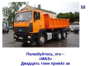 м Полюбуйтесь, это – «МАЗ» Двадцать тонн привёз за раз!
