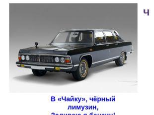 ч В «Чайку», чёрный лимузин, Заливаю я бензин!
