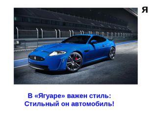 я В «Ягуаре» важен стиль: Стильный он автомобиль!