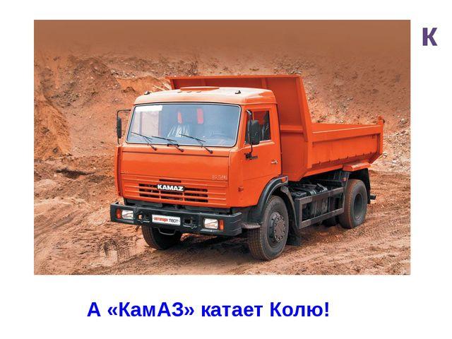 к А «КамАЗ» катает Колю!