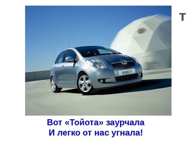 т Вот «Тойота» заурчала И легко от нас угнала!