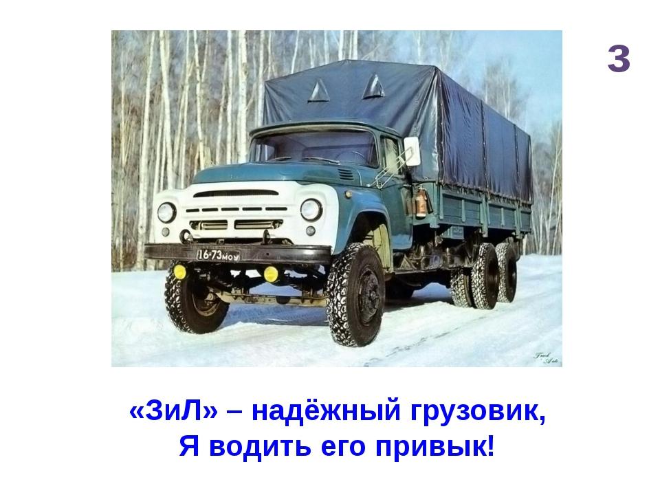 з «ЗиЛ» – надёжный грузовик, Я водить его привык!