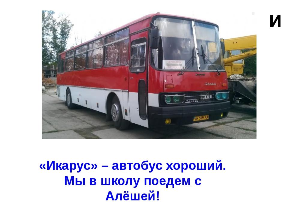 и «Икарус» – автобус хороший. Мы в школу поедем с Алёшей!