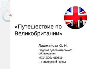 «Путешествие по Великобритании» Лошманова О. Н. Педагог дополнительного образ