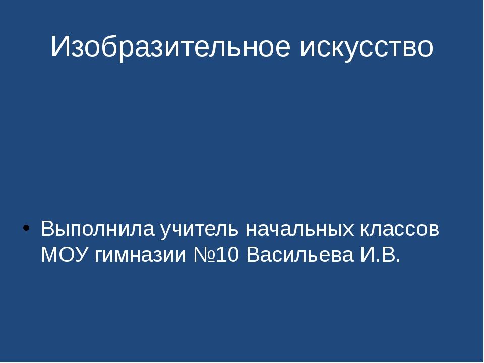 Изобразительное искусство Выполнила учитель начальных классов МОУ гимназии №1...