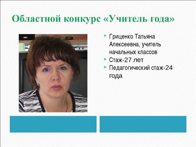Гриценко Татьяна Алексеевна, учитель начальных классов Стаж-27 лет Педагогиче...