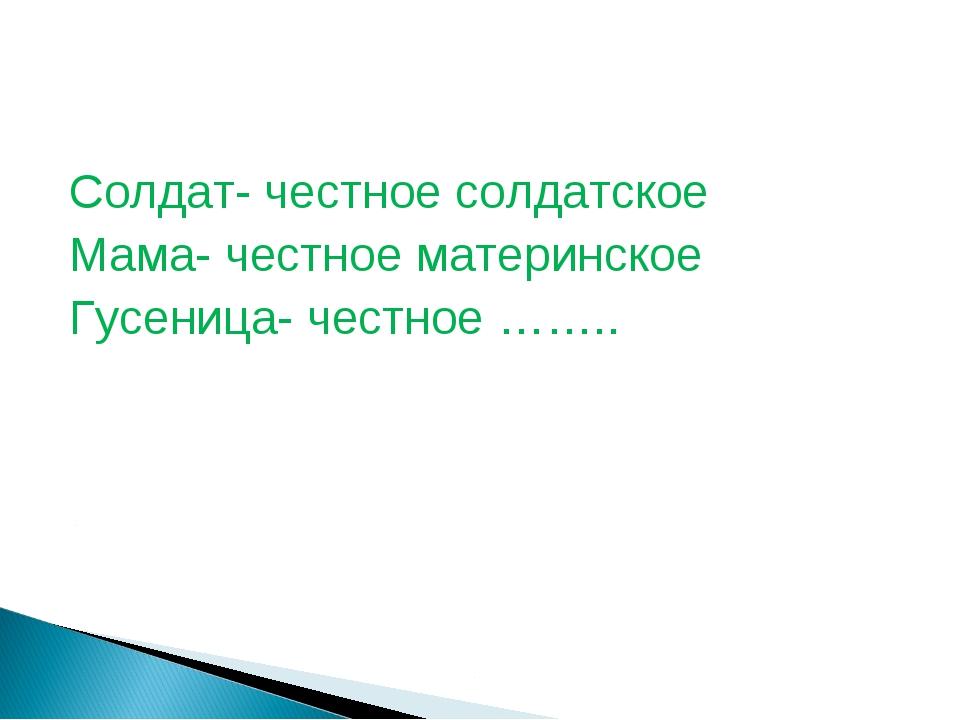 Солдат- честное солдатское Мама- честное материнское Гусеница- честное ……..