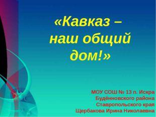 «Кавказ – наш общий дом!» МОУ СОШ № 13 п. Искра Будённовского района Ставроп