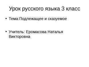 Урок русского языка 3 класс Тема:Подлежащее и сказуемое Учитель: Еромасова На