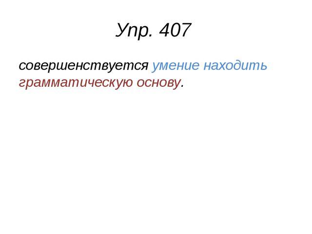 Упр. 407 совершенствуется умение находить грамматическую основу.