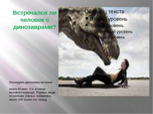 Встречался ли человек с динозаврами? Последние динозавры исчезли около 65 млн