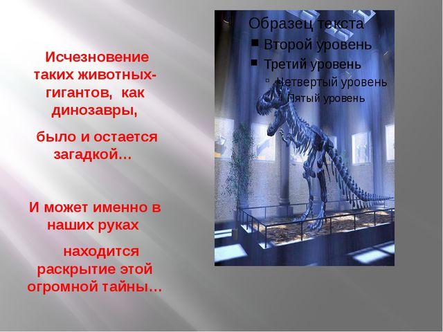 Исчезновение таких животных-гигантов, как динозавры, было и остается загадко...