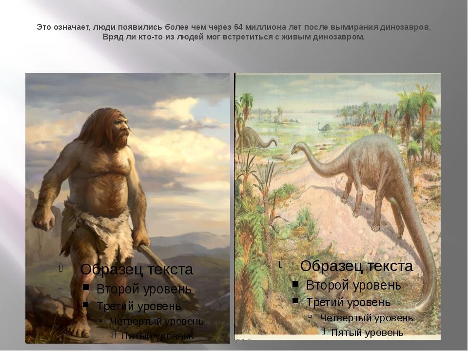 Это означает, люди появились более чем через 64 миллиона лет после вымирания...
